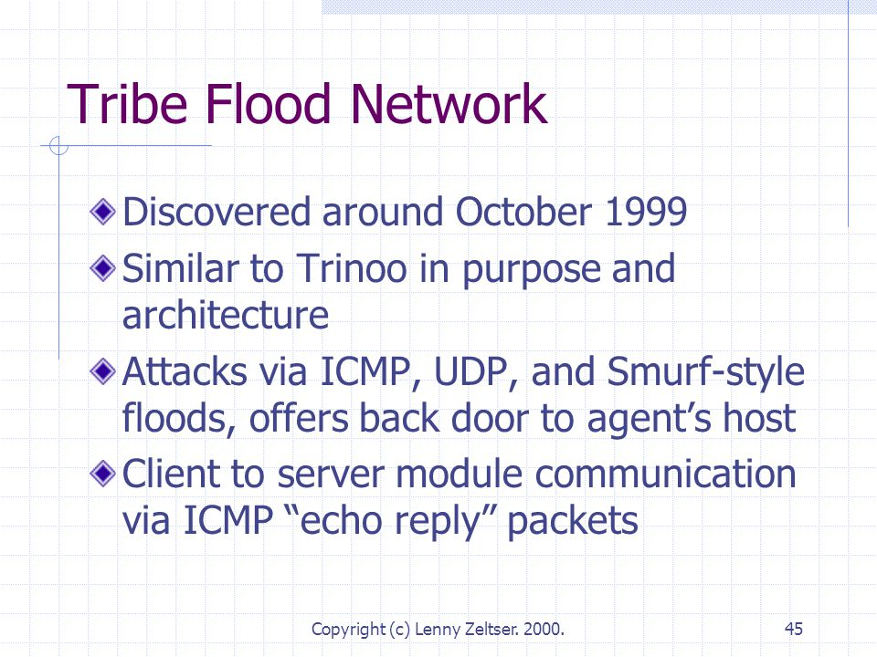 Copyright (c) Lenny Zeltser. 2000.45 Tribe Flood Network Discovered around October 1999 Similar to Trinoo in purpose and architecture Attacks via ICMP