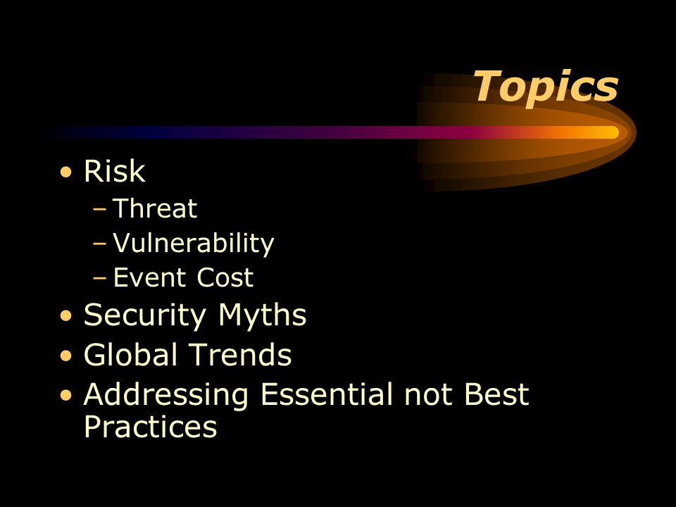 Topics Risk –Threat –Vulnerability –Event Cost Security Myths Global Trends Addressing Essential not Best Practices