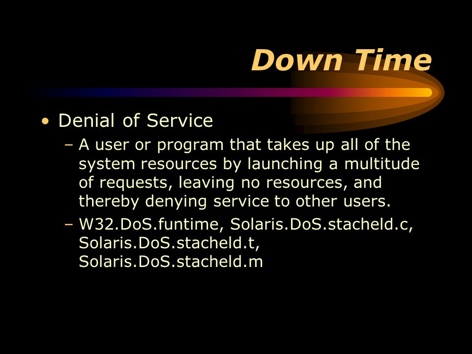 Down Time Denial of Service –A user or program that takes up all of the system resources by launching a multitude of requests, leaving no resources, and thereby denying service to other users.