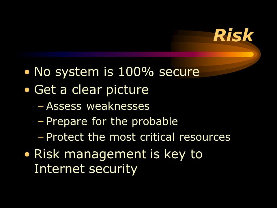Risk No system is 100% secure Get a clear picture –Assess weaknesses –Prepare for the probable –Protect the most critical resources Risk management is key to Internet security