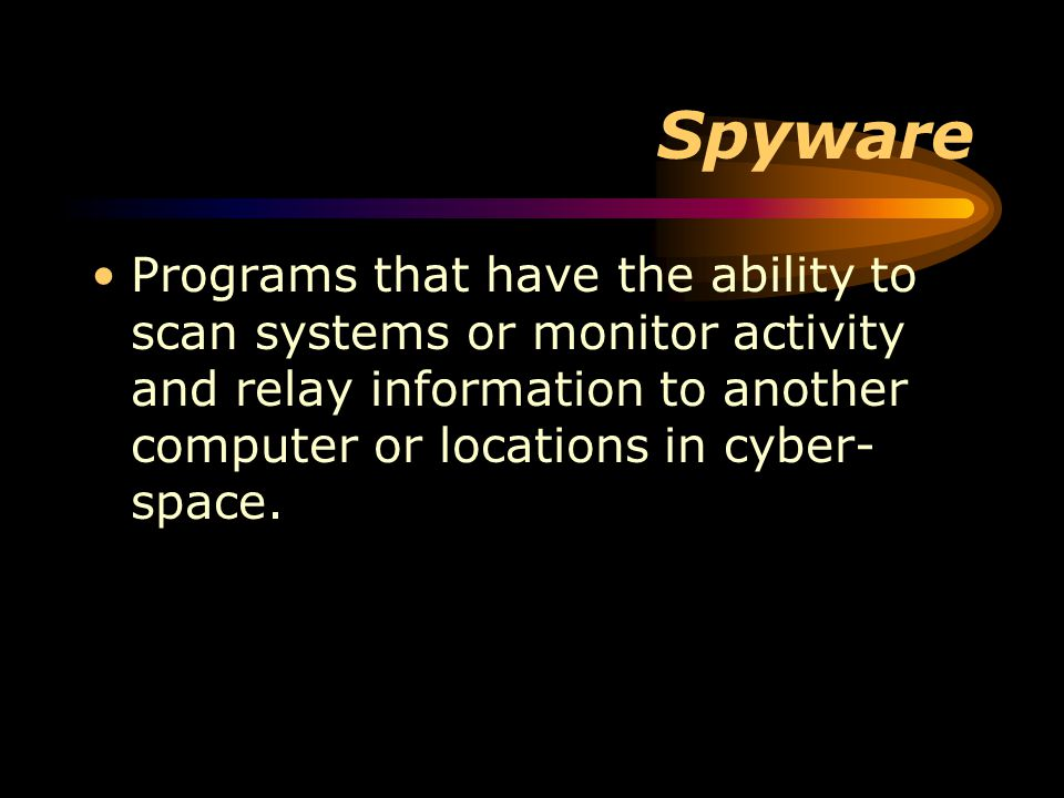 Spyware Programs that have the ability to scan systems or monitor activity and relay information to another computer or locations in cyber- space.
