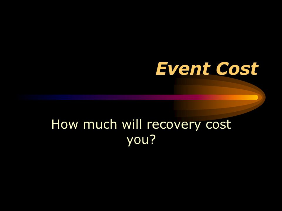 Event Cost How much will recovery cost you