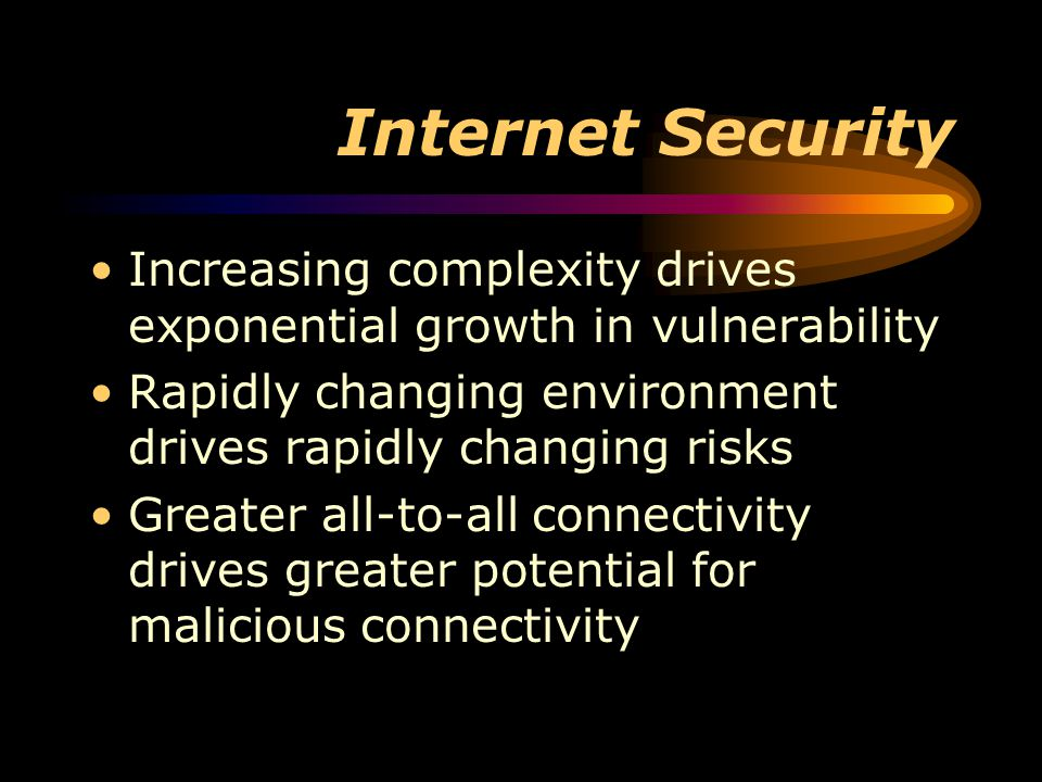 Internet Security Increasing complexity drives exponential growth in vulnerability Rapidly changing environment drives rapidly changing risks Greater all-to-all connectivity drives greater potential for malicious connectivity