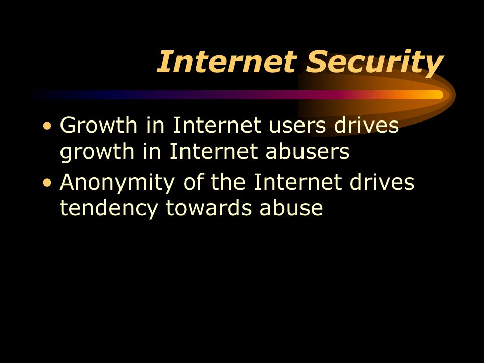 Internet Security Growth in Internet users drives growth in Internet abusers Anonymity of the Internet drives tendency towards abuse