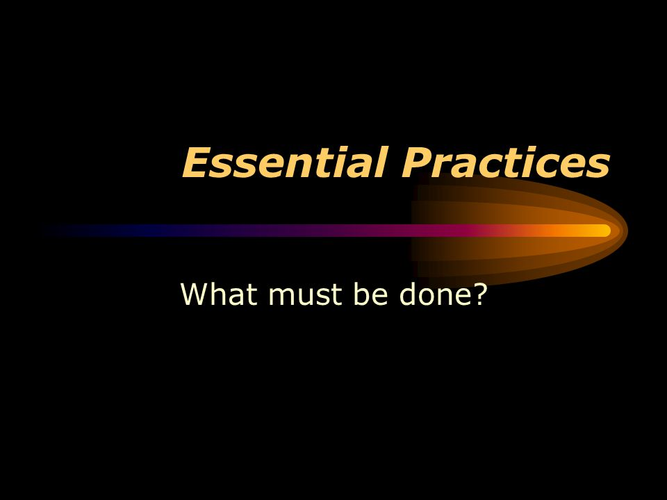 Essential Practices What must be done