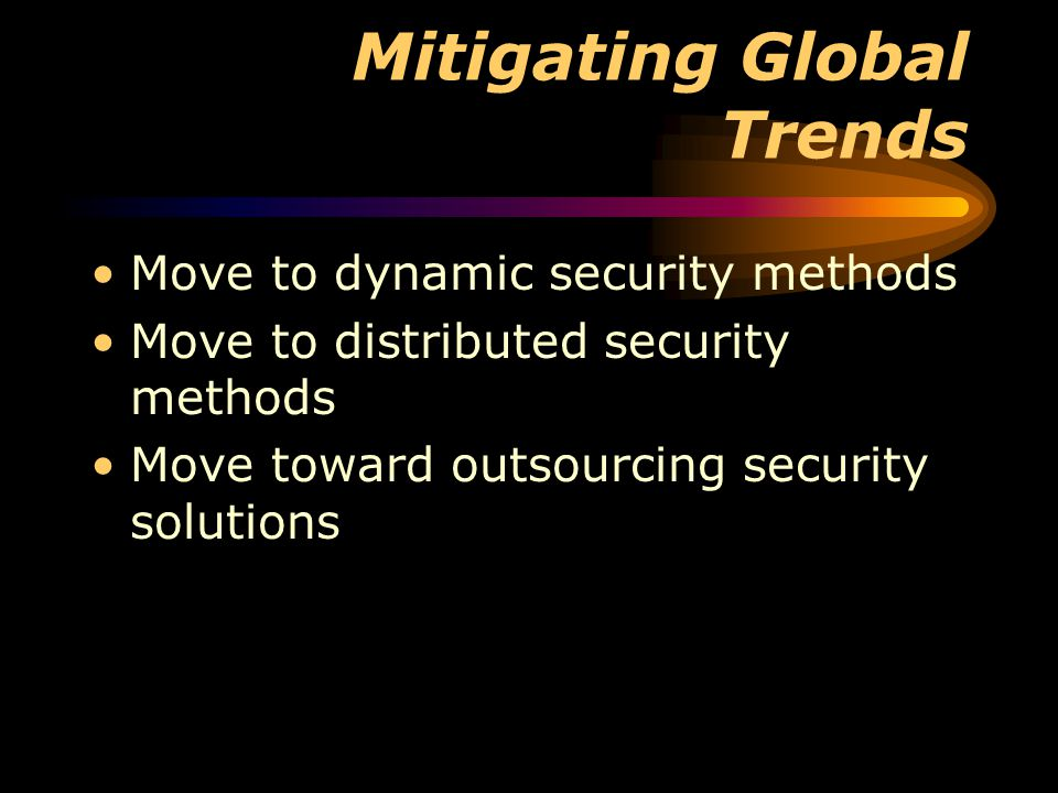 Mitigating Global Trends Move to dynamic security methods Move to distributed security methods Move toward outsourcing security solutions