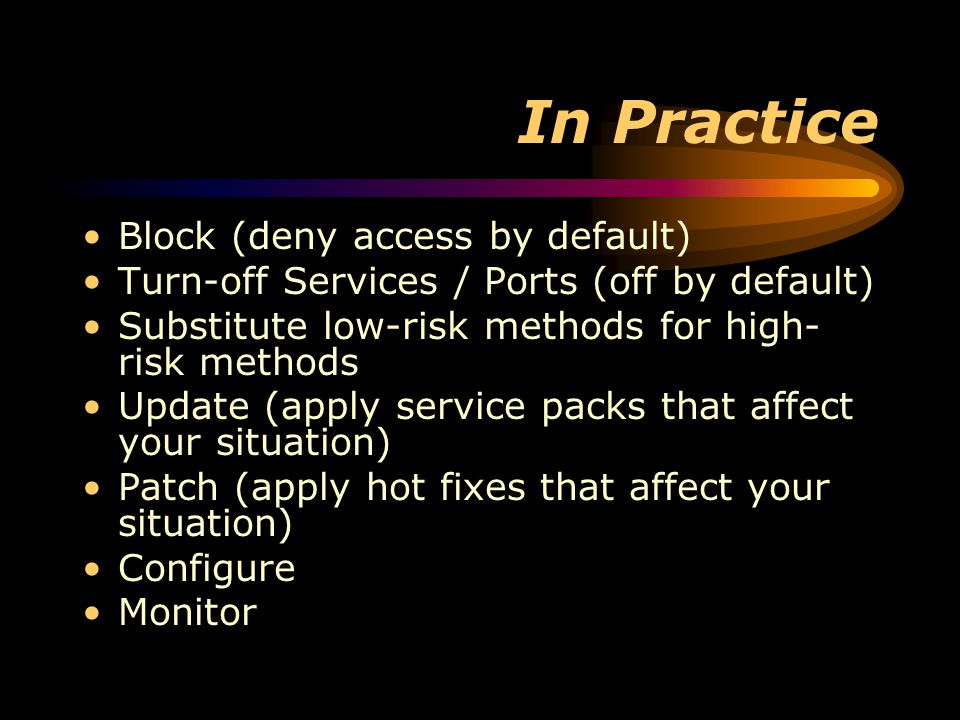 In Practice Block (deny access by default) Turn-off Services / Ports (off by default) Substitute low-risk methods for high- risk methods Update (apply service packs that affect your situation) Patch (apply hot fixes that affect your situation) Configure Monitor