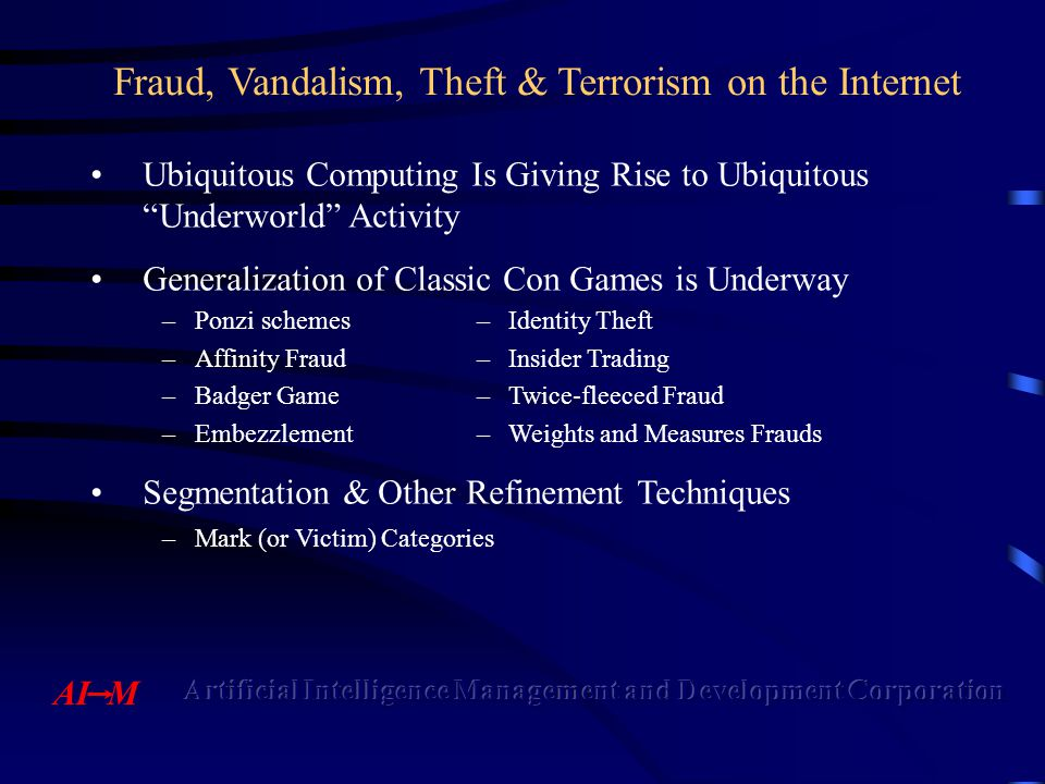 Fraud, Vandalism, Theft & Terrorism on the Internet Ubiquitous Computing Is Giving Rise to Ubiquitous Underworld Activity Generalization of Classic Con Games is Underway –Ponzi schemes–Identity Theft –Affinity Fraud–Insider Trading –Badger Game–Twice-fleeced Fraud –Embezzlement–Weights and Measures Frauds Segmentation & Other Refinement Techniques –Mark (or Victim) Categories