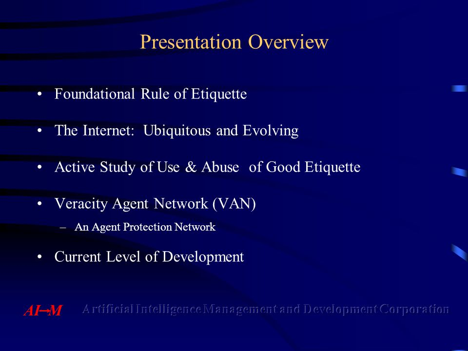 Presentation Overview Foundational Rule of Etiquette The Internet: Ubiquitous and Evolving Active Study of Use & Abuse of Good Etiquette Veracity Agent Network (VAN) –An Agent Protection Network Current Level of Development
