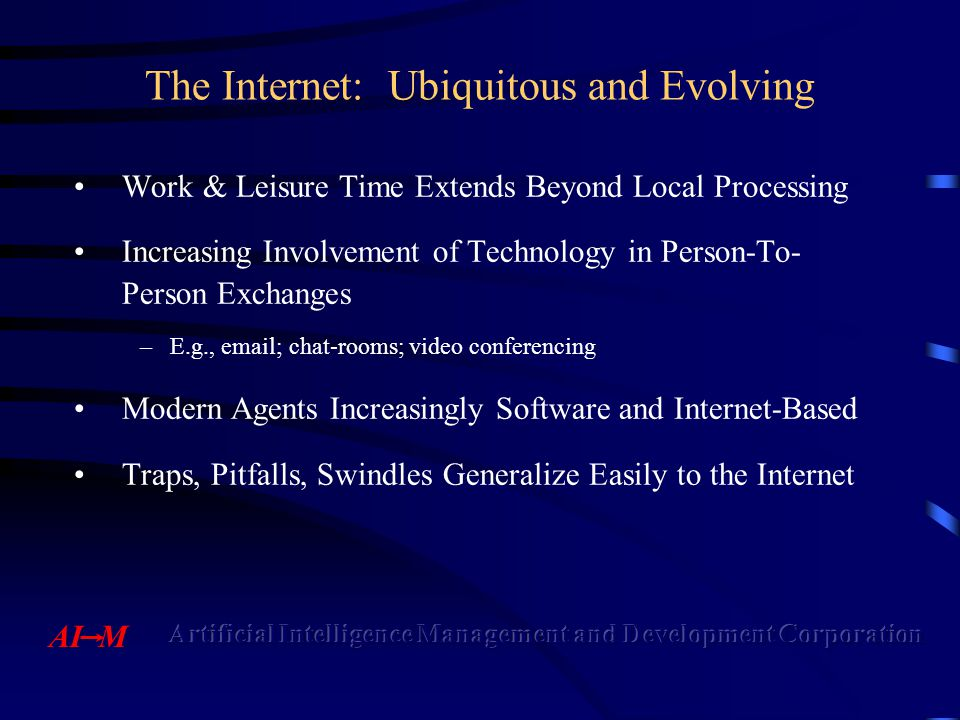 The Internet: Ubiquitous and Evolving Work & Leisure Time Extends Beyond Local Processing Increasing Involvement of Technology in Person-To- Person Exchanges –E.g., email; chat-rooms; video conferencing Modern Agents Increasingly Software and Internet-Based Traps, Pitfalls, Swindles Generalize Easily to the Internet