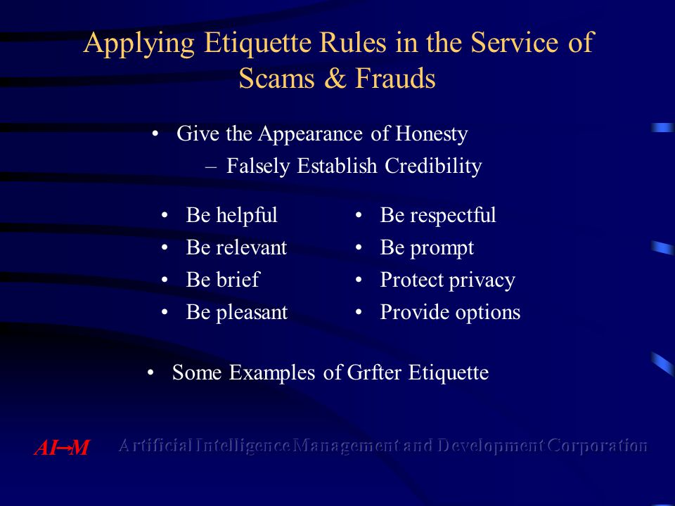 Applying Etiquette Rules in the Service of Scams & Frauds Be helpfulBe respectful Be relevantBe prompt Be briefProtect privacy Be pleasantProvide options Give the Appearance of Honesty –Falsely Establish Credibility Some Examples of Grfter Etiquette