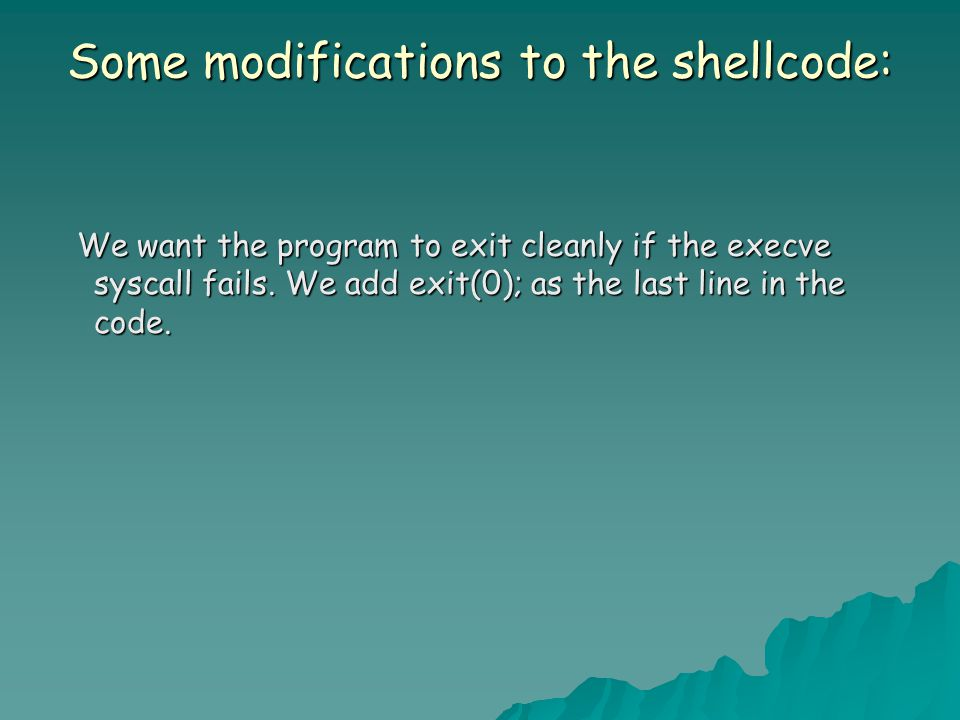 Some modifications to the shellcode: We want the program to exit cleanly if the execve syscall fails. We add exit(0); as the last line in the code. We
