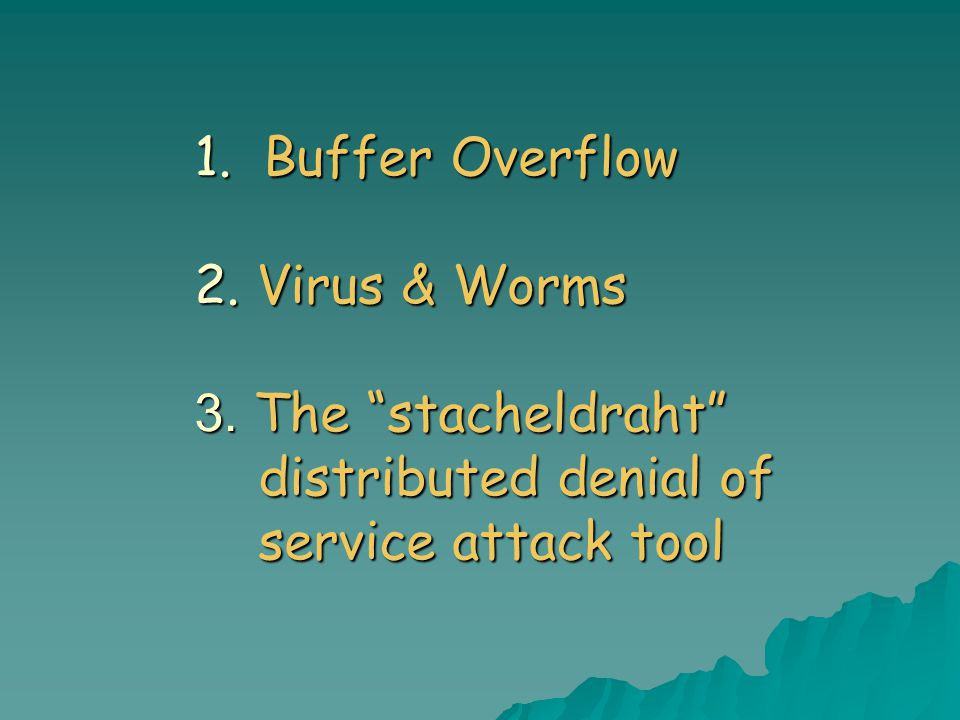 1. Buffer Overflow 2. Virus & Worms 3. The stacheldraht distributed denial of service attack tool