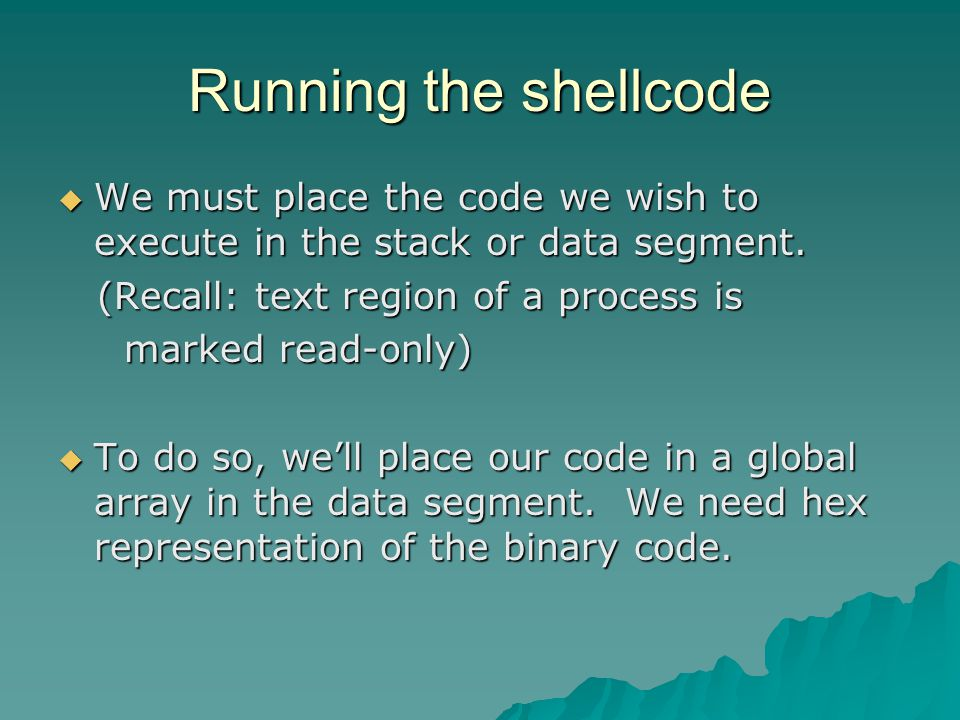 Running the shellcode  We must place the code we wish to execute in the stack or data segment.