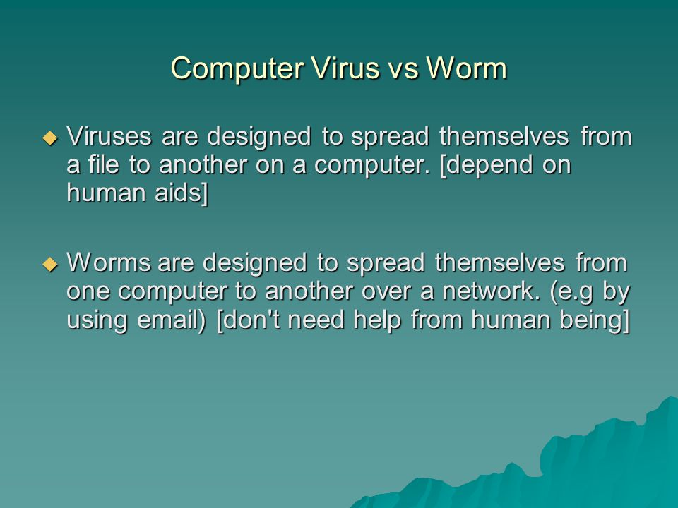 Computer Virus vs Worm  Viruses are designed to spread themselves from a file to another on a computer.