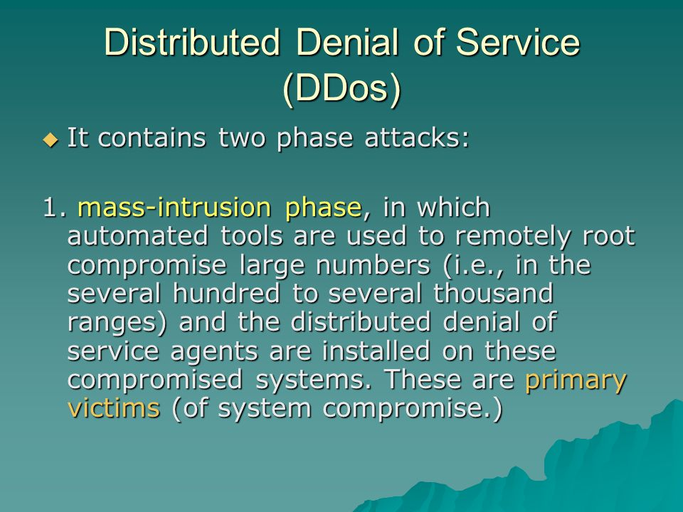 Distributed Denial of Service (DDos)  It contains two phase attacks: 1.