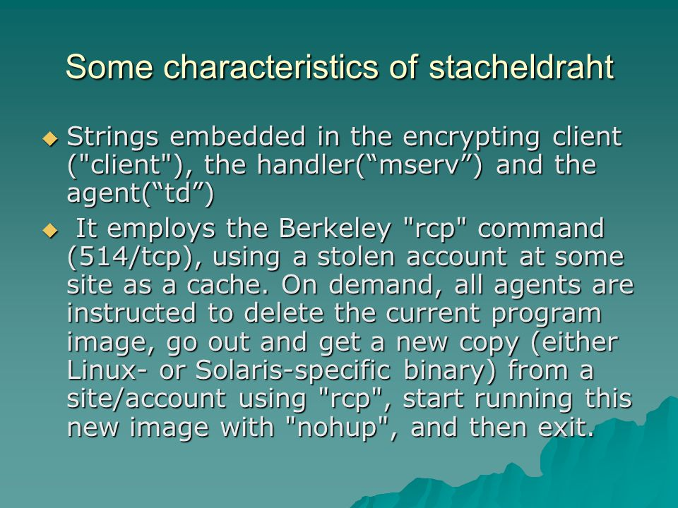Some characteristics of stacheldraht  Strings embedded in the encrypting client ( client ), the handler( mserv ) and the agent( td )  It employs the Berkeley rcp command (514/tcp), using a stolen account at some site as a cache.