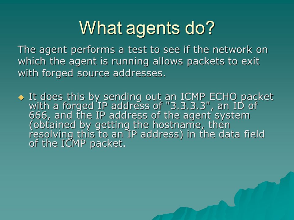 What agents do? The agent performs a test to see if the network on which the agent is running allows packets to exit with forged source addresses.  I