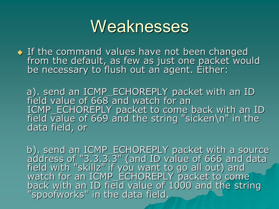 Weaknesses  If the command values have not been changed from the default, as few as just one packet would be necessary to flush out an agent. Either: