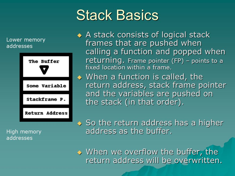 Stack Basics  A stack consists of logical stack frames that are pushed when calling a function and popped when returning. Frame pointer (FP) – points
