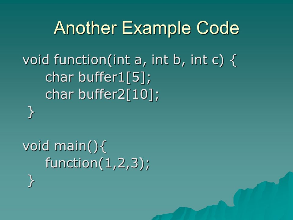 Another Example Code void function(int a, int b, int c) { void function(int a, int b, int c) { char buffer1[5]; char buffer1[5]; char buffer2[10]; char buffer2[10]; } void main(){ void main(){ function(1,2,3); function(1,2,3); }
