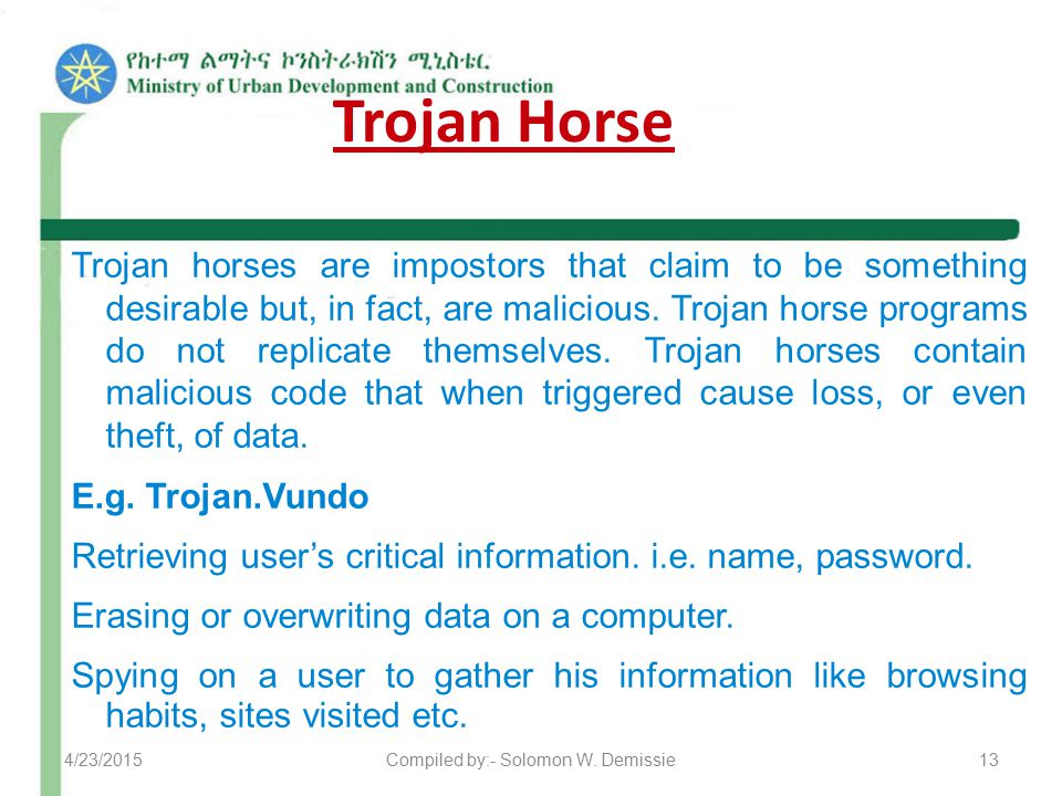Trojan Horse Trojan horses are impostors that claim to be something desirable but, in fact, are malicious. Trojan horse programs do not replicate them