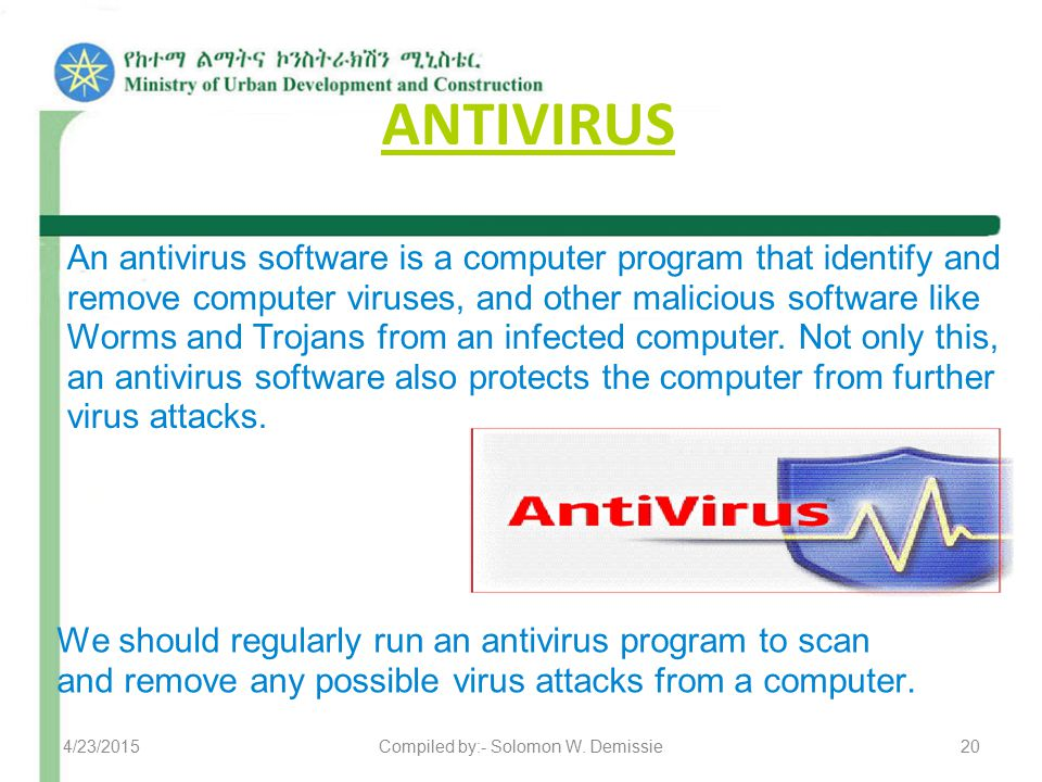 ANTIVIRUS An antivirus software is a computer program that identify and remove computer viruses, and other malicious software like Worms and Trojans from an infected computer.