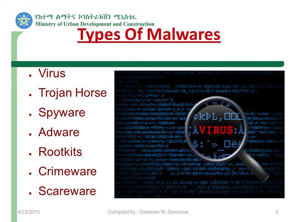 Types Of Malwares ● Virus ● Trojan Horse ● Spyware ● Adware ● Rootkits ● Crimeware ● Scareware 4/23/20155Compiled by:- Solomon W. Demissie