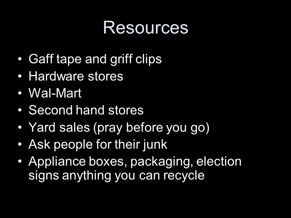Resources Gaff tape and griff clips Hardware stores Wal-Mart Second hand stores Yard sales (pray before you go) Ask people for their junk Appliance boxes, packaging, election signs anything you can recycle