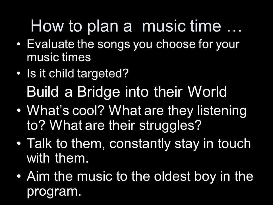 How to plan a music time … Evaluate the songs you choose for your music times Is it child targeted.