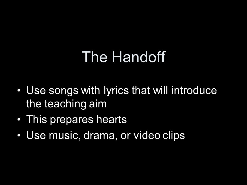 The Handoff Use songs with lyrics that will introduce the teaching aim This prepares hearts Use music, drama, or video clips