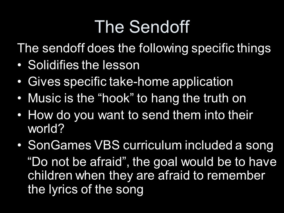 The Sendoff The sendoff does the following specific things Solidifies the lesson Gives specific take-home application Music is the hook to hang the truth on How do you want to send them into their world.