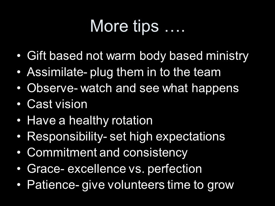 More tips …. Gift based not warm body based ministry Assimilate- plug them in to the team Observe- watch and see what happens Cast vision Have a healt