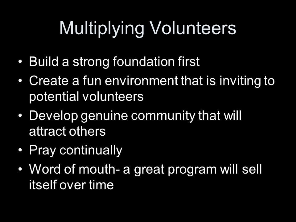 Multiplying Volunteers Build a strong foundation first Create a fun environment that is inviting to potential volunteers Develop genuine community that will attract others Pray continually Word of mouth- a great program will sell itself over time