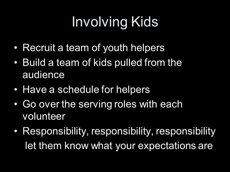 Involving Kids Recruit a team of youth helpers Build a team of kids pulled from the audience Have a schedule for helpers Go over the serving roles with each volunteer Responsibility, responsibility, responsibility let them know what your expectations are