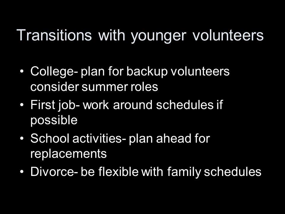 Transitions with younger volunteers College- plan for backup volunteers consider summer roles First job- work around schedules if possible School activities- plan ahead for replacements Divorce- be flexible with family schedules