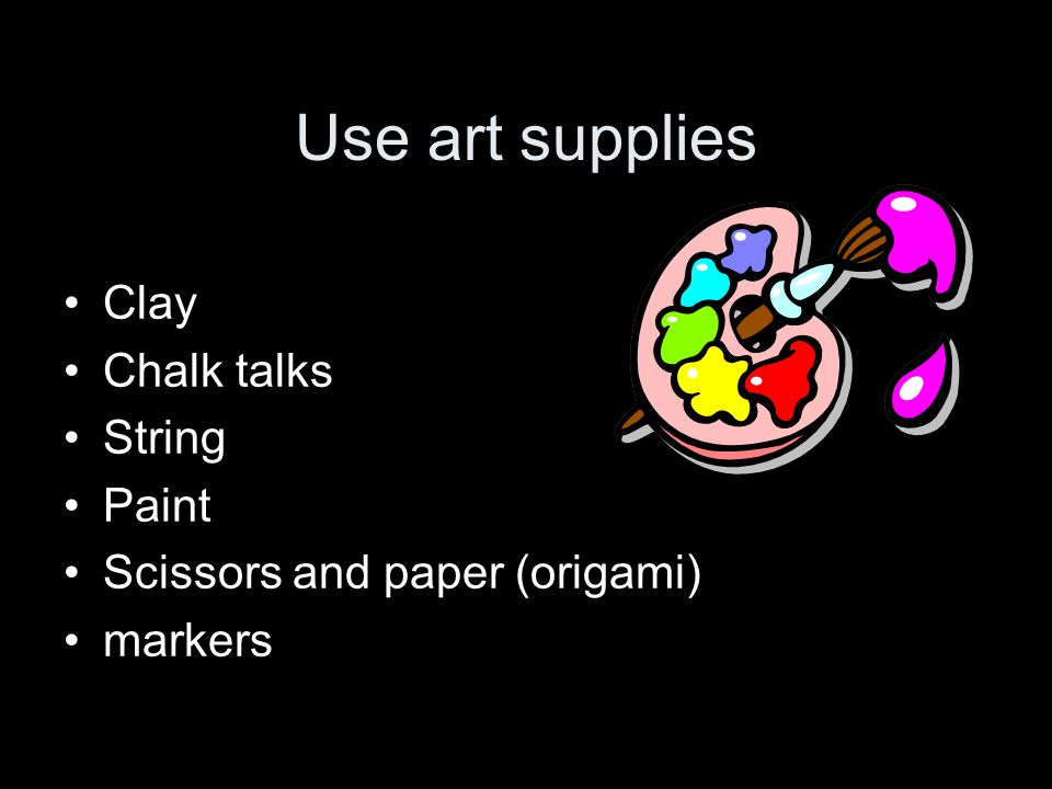 Use art supplies Clay Chalk talks String Paint Scissors and paper (origami) markers