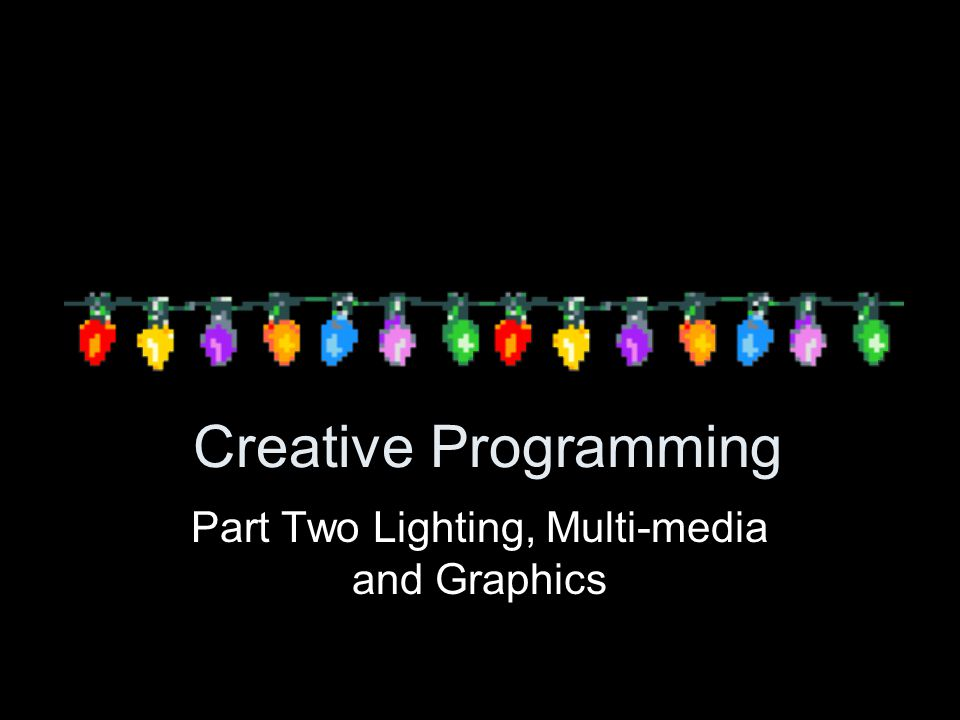 Creative Programming Part Two Lighting, Multi-media and Graphics