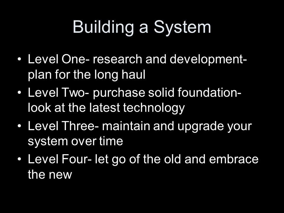 Building a System Level One- research and development- plan for the long haul Level Two- purchase solid foundation- look at the latest technology Level Three- maintain and upgrade your system over time Level Four- let go of the old and embrace the new