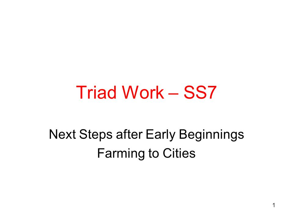 Triad Work – SS7 Next Steps after Early Beginnings Farming to Cities 1