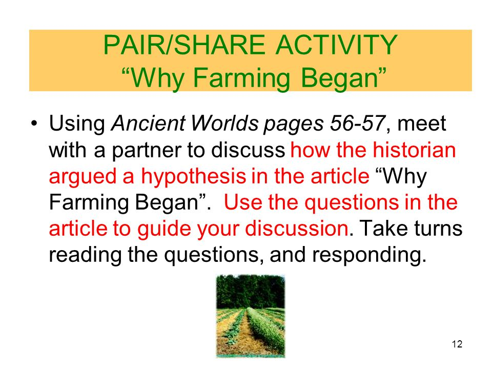 12 PAIR/SHARE ACTIVITY Why Farming Began Using Ancient Worlds pages 56-57, meet with a partner to discuss how the historian argued a hypothesis in the article Why Farming Began .