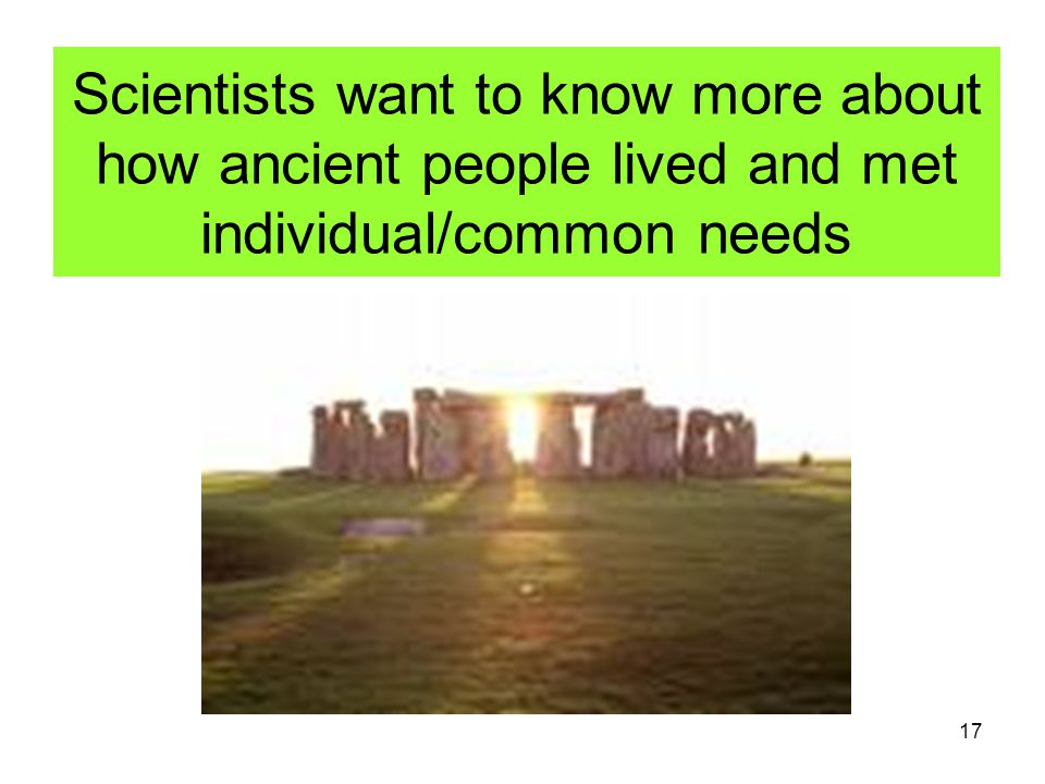 17 Scientists want to know more about how ancient people lived and met individual/common needs