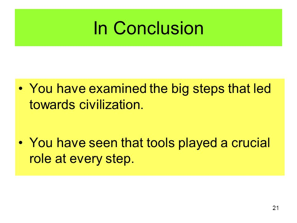 21 In Conclusion You have examined the big steps that led towards civilization.