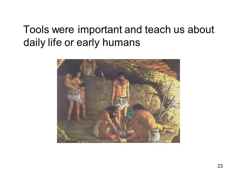 23 Tools were important and teach us about daily life or early humans