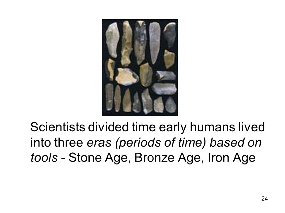 24 Scientists divided time early humans lived into three eras (periods of time) based on tools - Stone Age, Bronze Age, Iron Age