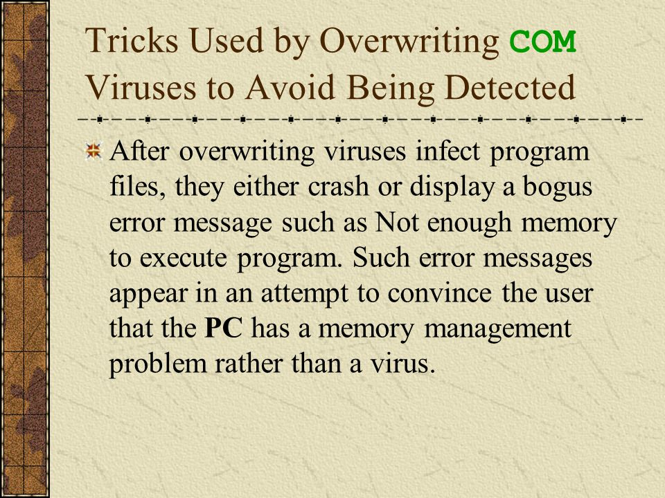 Tricks Used by Overwriting COM Viruses to Avoid Being Detected After overwriting viruses infect program files, they either crash or display a bogus er