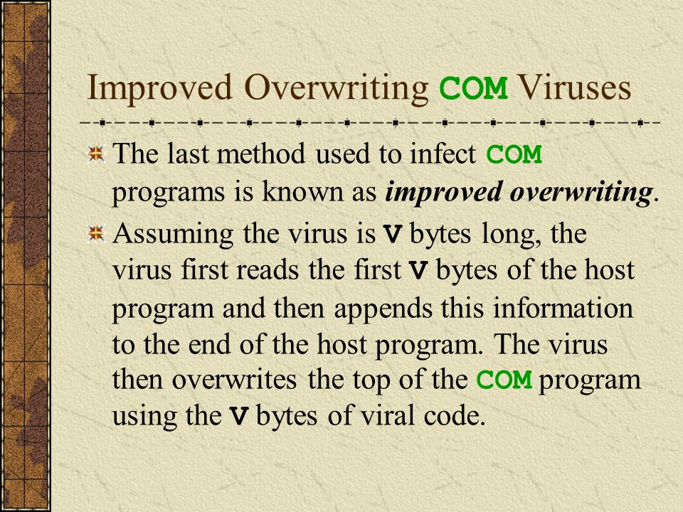 Improved Overwriting COM Viruses The last method used to infect COM programs is known as improved overwriting. Assuming the virus is V bytes long, the