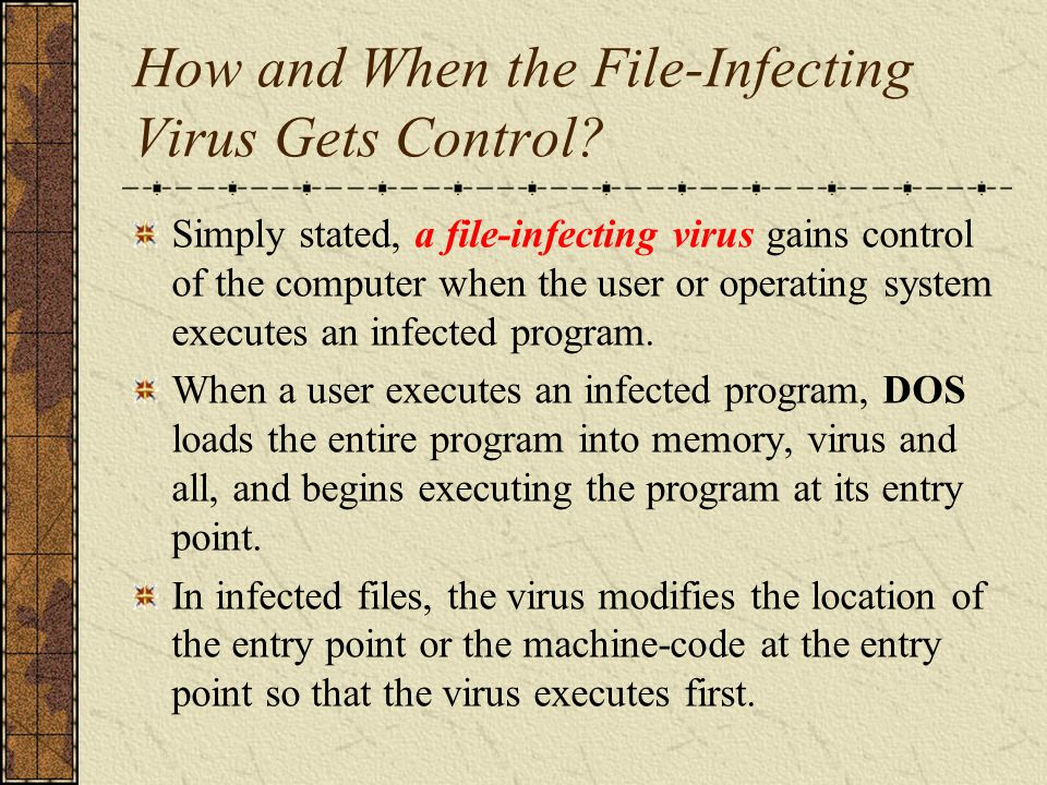 How and When the File-Infecting Virus Gets Control? Simply stated, a file-infecting virus gains control of the computer when the user or operating sys