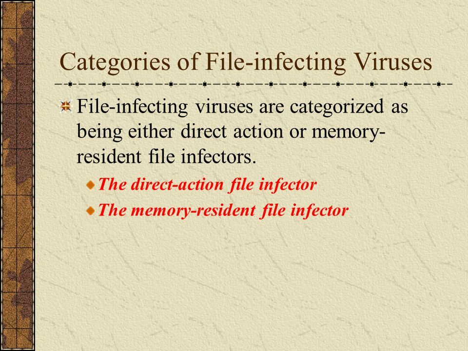 Categories of File-infecting Viruses File-infecting viruses are categorized as being either direct action or memory- resident file infectors. The dire