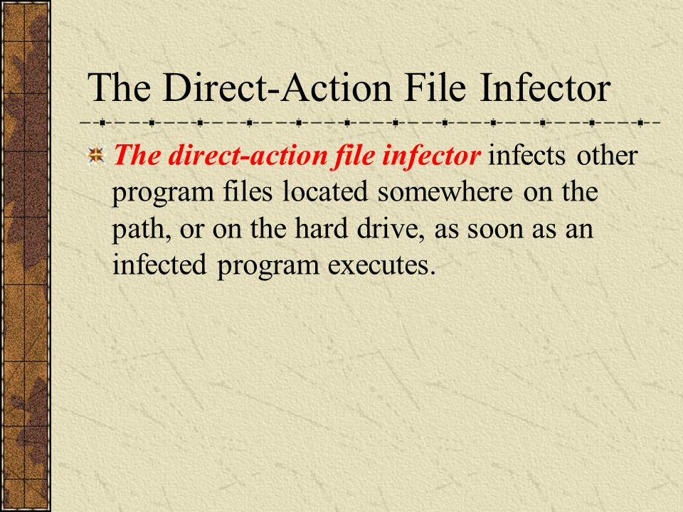 The Direct-Action File Infector The direct-action file infector infects other program files located somewhere on the path, or on the hard drive, as so